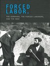 Forced Labor. The Germans, the Forced Laborers and the War